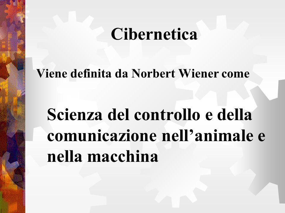 Cibernetica Viene definita da Norbert Wiener come Scienza del controllo e della comunicazione nellanimale e nella macchina