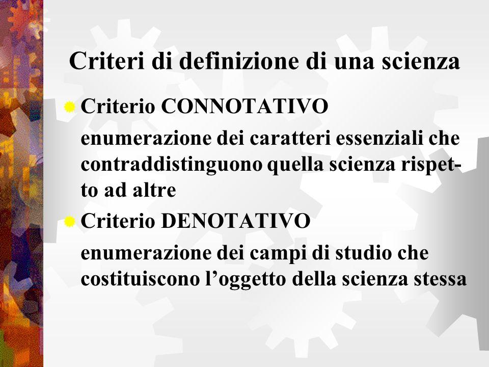 Criteri di definizione di una scienza Criterio CONNOTATIVO enumerazione dei caratteri essenziali che contraddistinguono quella scienza rispet- to ad a