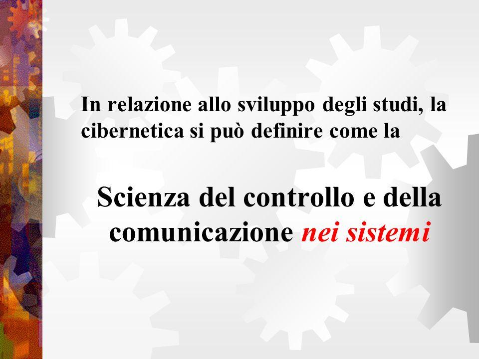 In relazione allo sviluppo degli studi, la cibernetica si può definire come la Scienza del controllo e della comunicazione nei sistemi