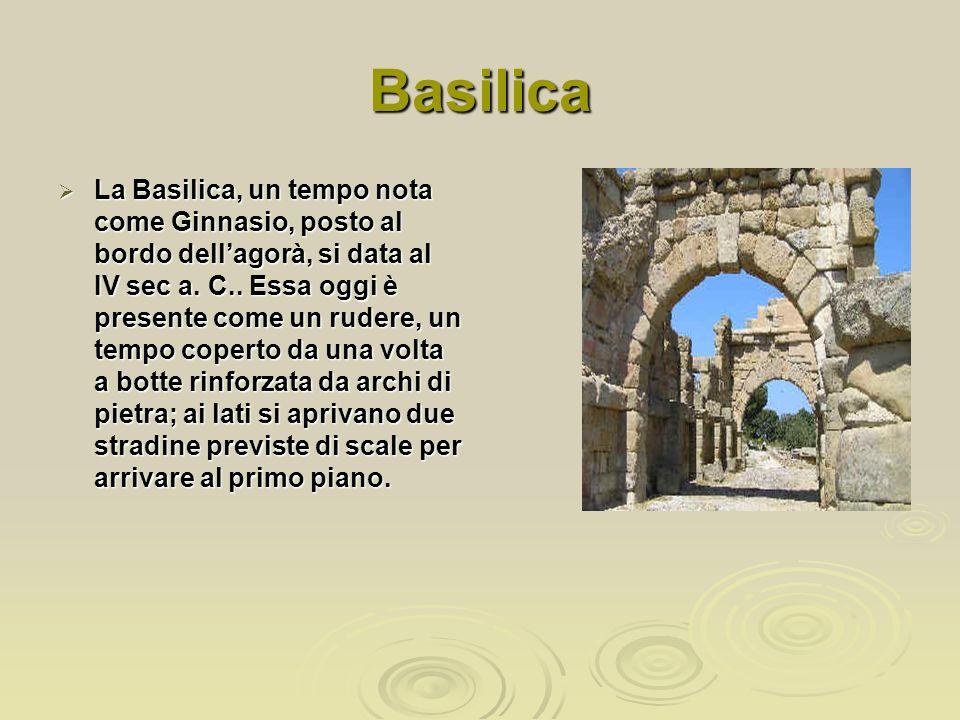 Basilica La Basilica, un tempo nota come Ginnasio, posto al bordo dellagorà, si data al IV sec a. C.. Essa oggi è presente come un rudere, un tempo co