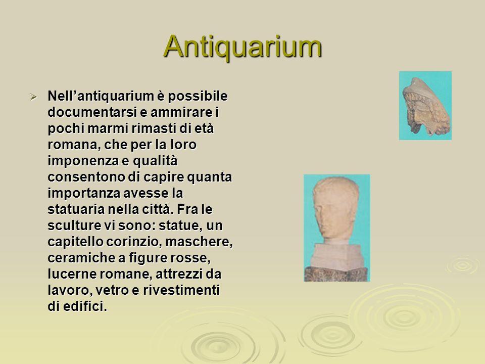Antiquarium Nellantiquarium è possibile documentarsi e ammirare i pochi marmi rimasti di età romana, che per la loro imponenza e qualità consentono di capire quanta importanza avesse la statuaria nella città.