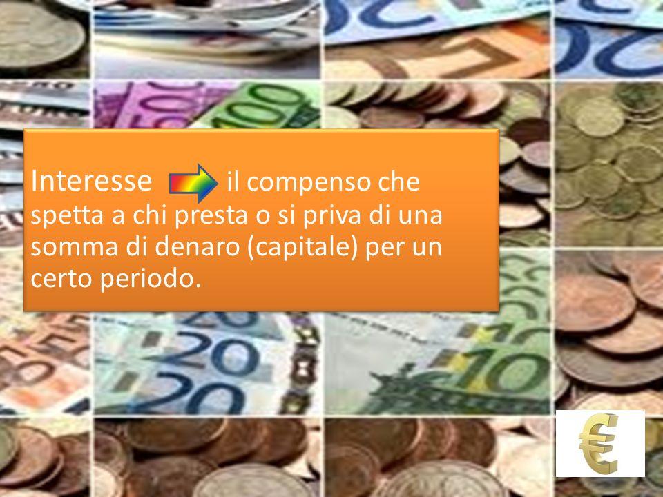Interesse il compenso che spetta a chi presta o si priva di una somma di denaro (capitale) per un certo periodo.
