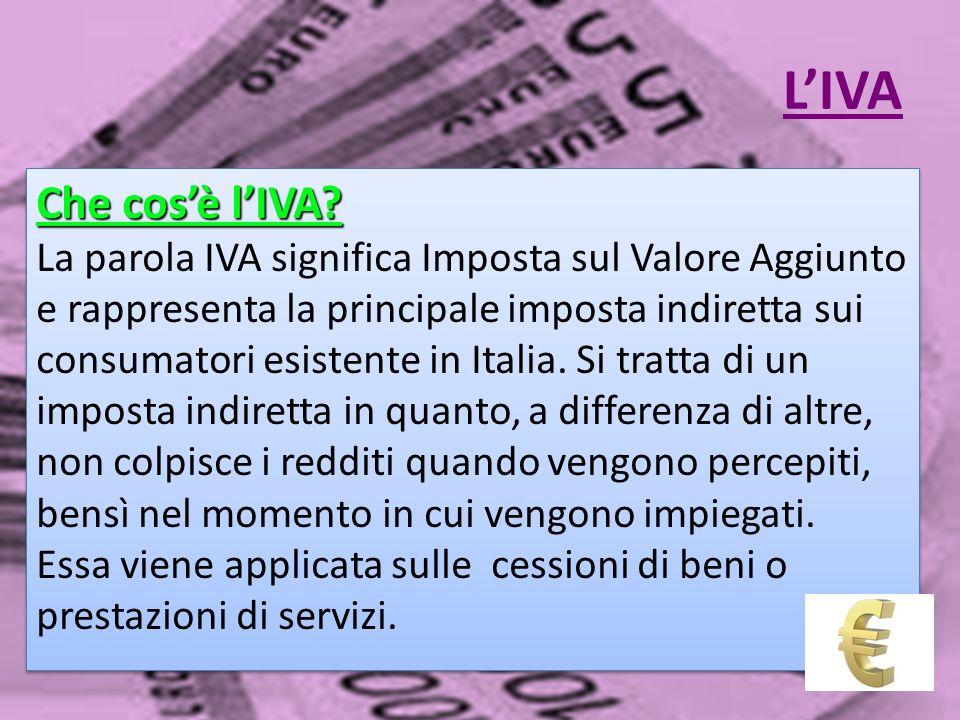 LIVA Che cosè lIVA? La parola IVA significa Imposta sul Valore Aggiunto e rappresenta la principale imposta indiretta sui consumatori esistente in Ita
