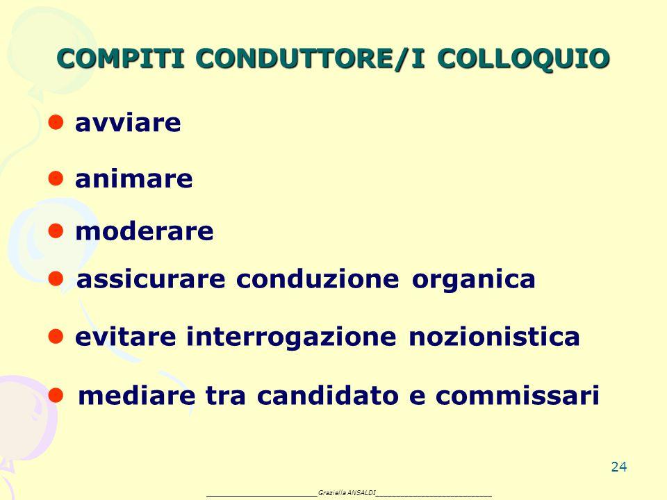 24 COMPITI CONDUTTORE/I COLLOQUIO avviare animare moderare assicurare conduzione organica evitare interrogazione nozionistica mediare tra candidato e commissari _______________________ Graziella ANSALDI____________________________
