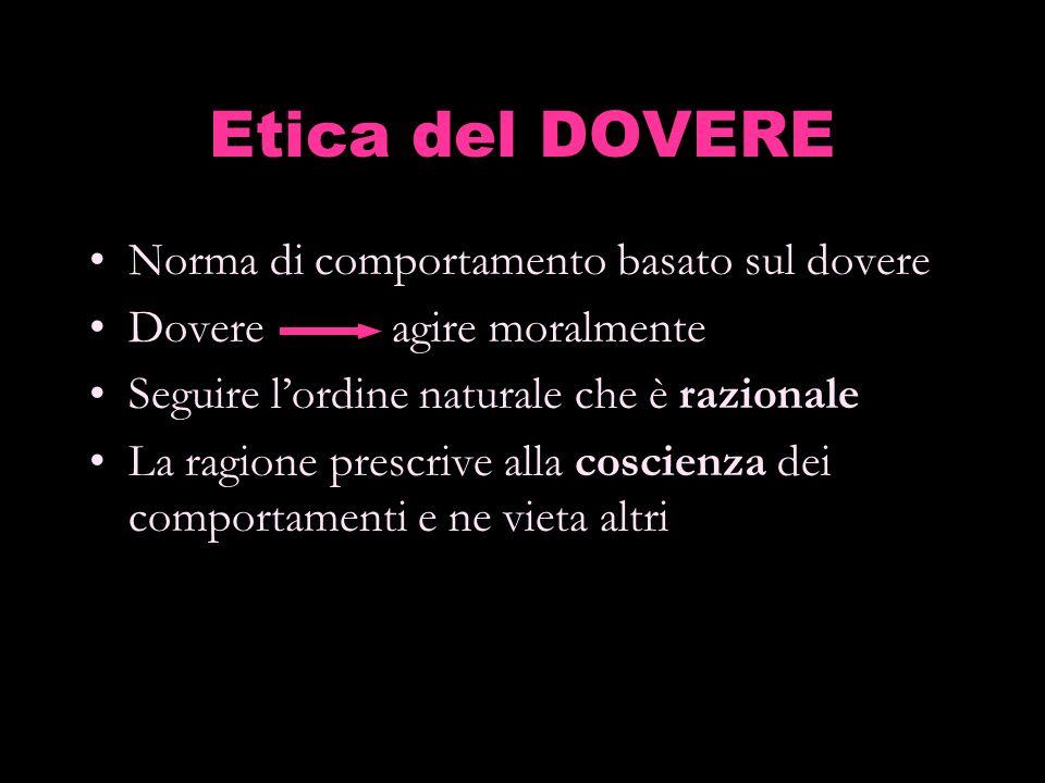 Etica del DOVERE Norma di comportamento basato sul dovere Dovere agire moralmente Seguire lordine naturale che è razionale La ragione prescrive alla c