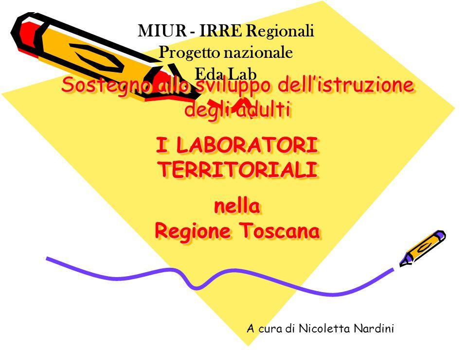 Sostegno allo sviluppo dellistruzione degli adulti I LABORATORI TERRITORIALI nella Regione Toscana MIUR - IRRE Regionali Progetto nazionale Eda Lab A cura di Nicoletta Nardini
