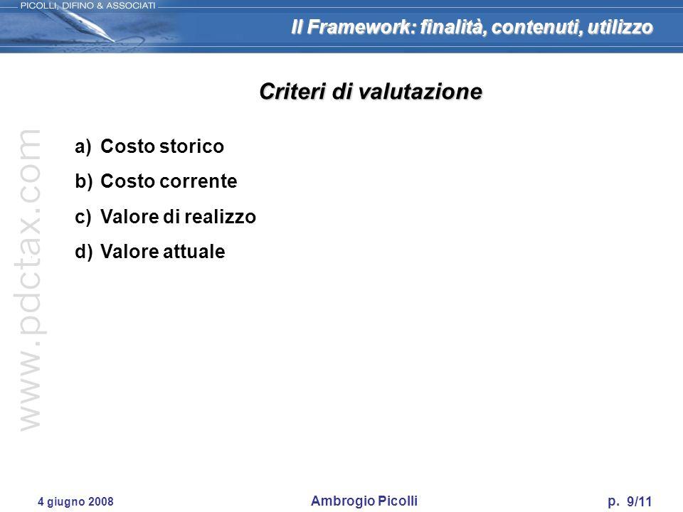 Il Framework: finalità, contenuti, utilizzo 9/11 4 giugno 2008 Ambrogio Picolli p. a)Costo storico b)Costo corrente c)Valore di realizzo d)Valore attu