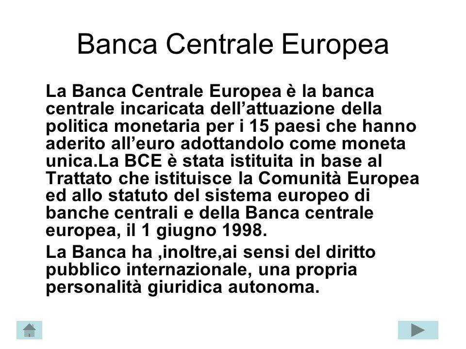 Banca Centrale Europea La Banca Centrale Europea è la banca centrale incaricata dellattuazione della politica monetaria per i 15 paesi che hanno aderi