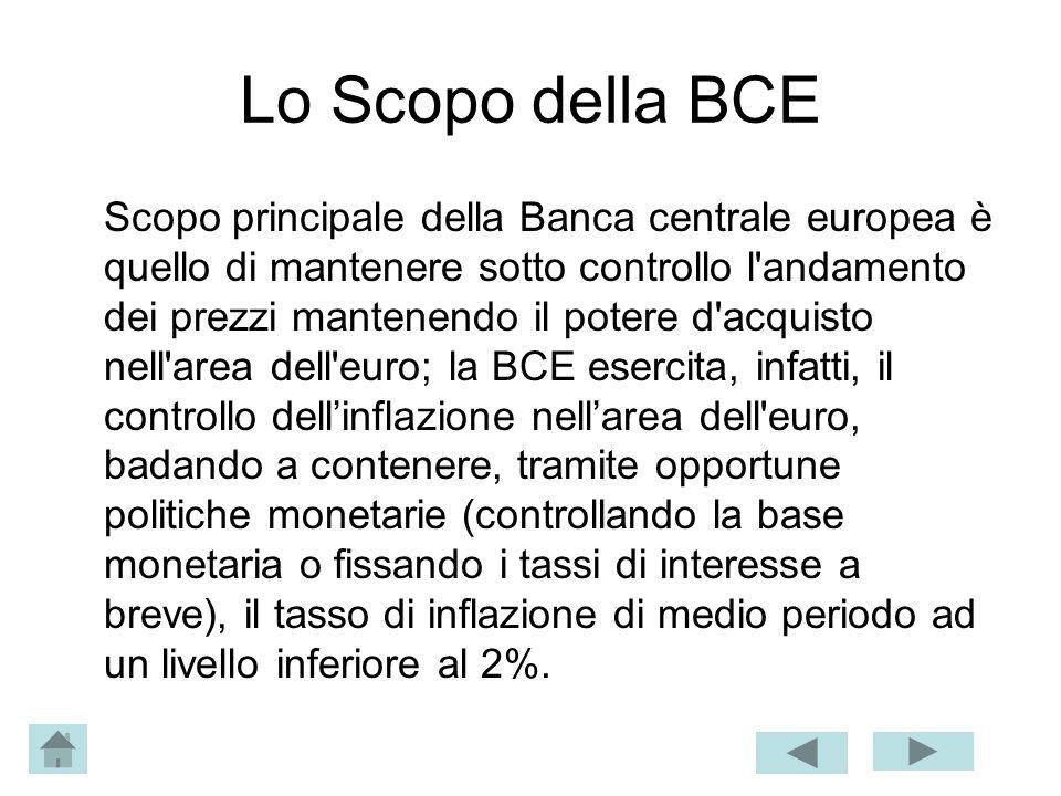 Lo Scopo della BCE Scopo principale della Banca centrale europea è quello di mantenere sotto controllo l'andamento dei prezzi mantenendo il potere d'a
