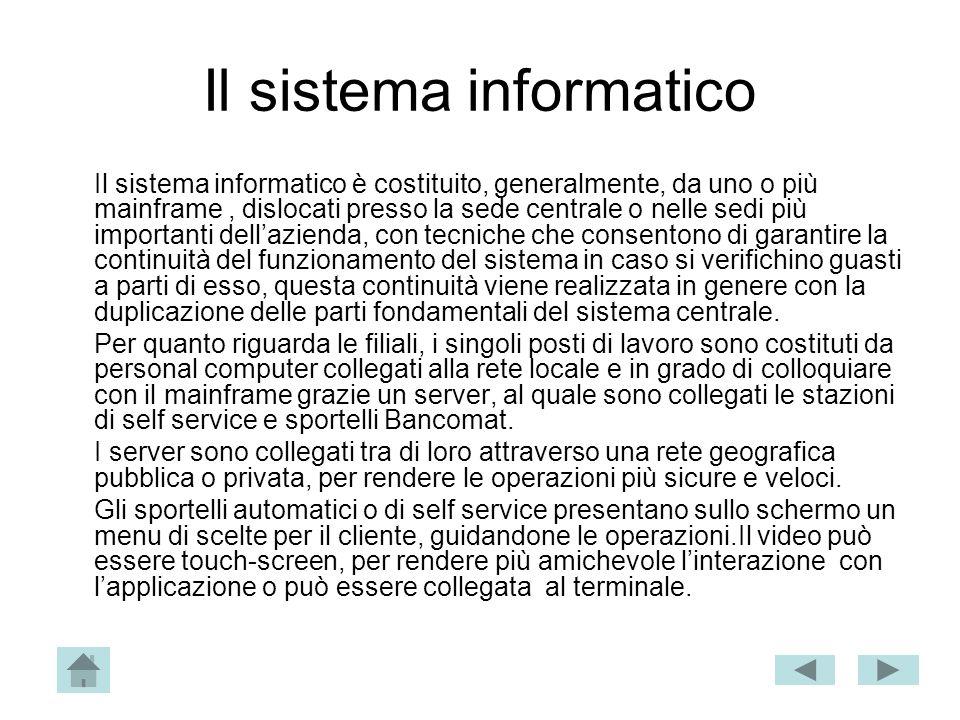 Il sistema informatico Il sistema informatico è costituito, generalmente, da uno o più mainframe, dislocati presso la sede centrale o nelle sedi più i