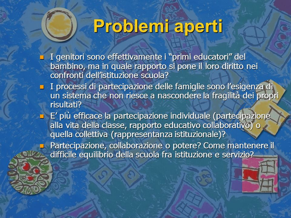 Problemi aperti Problemi aperti n I genitori sono effettivamente i primi educatori del bambino, ma in quale rapporto si pone il loro diritto nei confr
