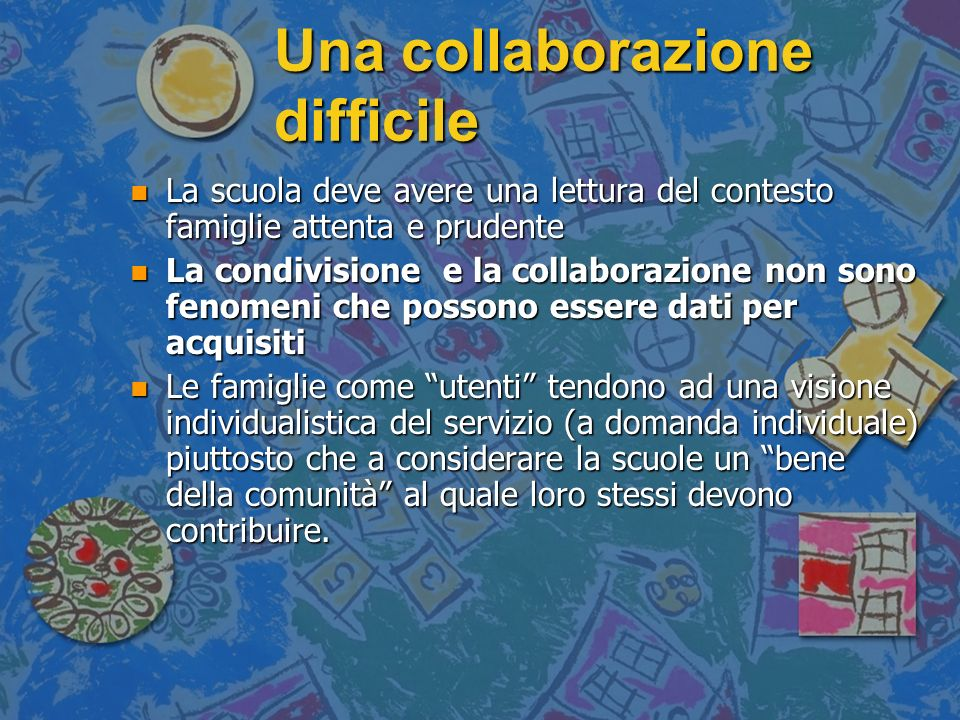 Una collaborazione difficile n La scuola deve avere una lettura del contesto famiglie attenta e prudente n La condivisione e la collaborazione non son