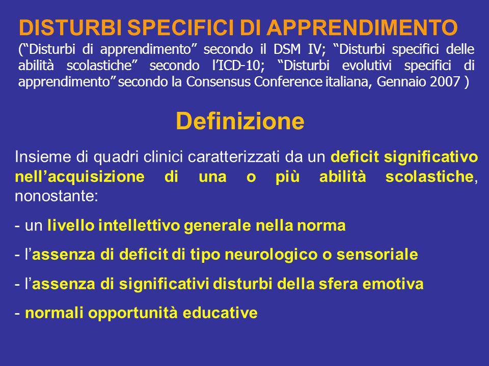 CLASSIFICAZIONE DEI DSA La differenziazione tra i DSA viene effettuata sulla base delle specifiche abilità scolastiche compromesse Disturbi specifici della LETTURA: - Disturbo specifico della lettura decifrativa (o dislessia evolutiva) - Disturbo specifico di comprensione del testo (?) Disturbi specifici della SCRITTURA: - Disturbo specifico della competenza ortografica (disortografia evolutiva) - Disturbo specifico nella realizzazione manuale dei grafemi (disgrafia evolutiva) - Disturbo specifico dellespressione scritta Disturbi specifici delle ABILITA NUMERICHE ED ARITMETICHE: - disturbo specifico dellelaborazione numerica e delle procedure del calcolo (discalculia evolutiva) - disturbo specifico del problem solving matematico (?) Elevato grado di comorbidità tra i diversi DSA