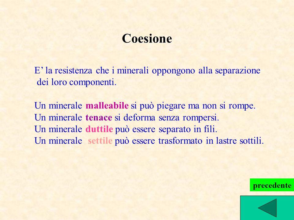 Coesione E la resistenza che i minerali oppongono alla separazione dei loro componenti. Un minerale malleabile si può piegare ma non si rompe. Un mine