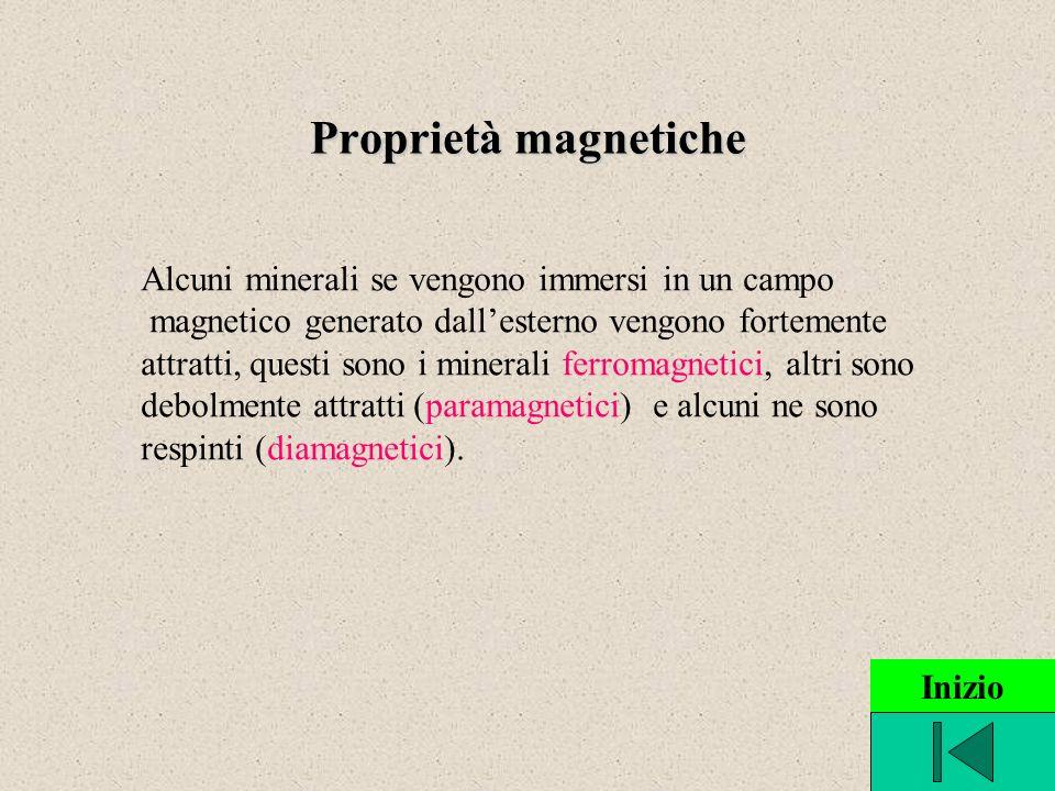 Proprietà magnetiche Alcuni minerali se vengono immersi in un campo magnetico generato dallesterno vengono fortemente attratti, questi sono i minerali ferromagnetici, altri sono debolmente attratti (paramagnetici) e alcuni ne sono respinti (diamagnetici).