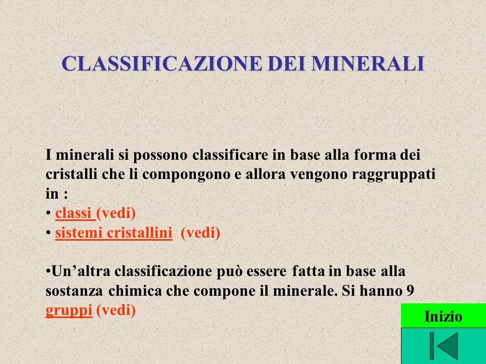 CLASSIFICAZIONE DEI MINERALI I minerali si possono classificare in base alla forma dei cristalli che li compongono e allora vengono raggruppati in : classi (vedi)classi sistemi cristallini (vedi)sistemi cristallini Unaltra classificazione può essere fatta in base alla sostanza chimica che compone il minerale.