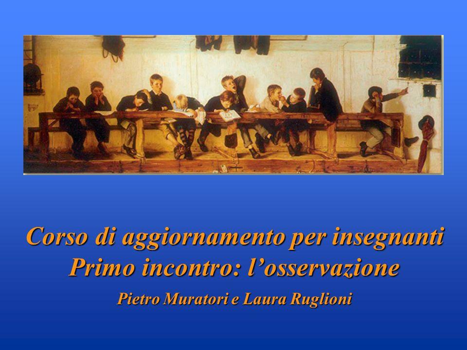 Corso di aggiornamento per insegnanti Primo incontro: losservazione Pietro Muratori e Laura Ruglioni
