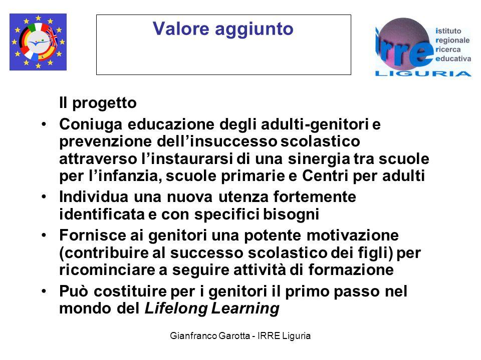 Gianfranco Garotta - IRRE Liguria Valore aggiunto Il progetto Coniuga educazione degli adulti-genitori e prevenzione dellinsuccesso scolastico attraverso linstaurarsi di una sinergia tra scuole per linfanzia, scuole primarie e Centri per adulti Individua una nuova utenza fortemente identificata e con specifici bisogni Fornisce ai genitori una potente motivazione (contribuire al successo scolastico dei figli) per ricominciare a seguire attività di formazione Può costituire per i genitori il primo passo nel mondo del Lifelong Learning