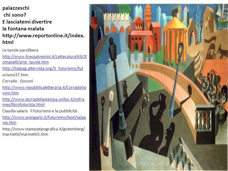 palazzeschi chi sono? E lasciatemi divertire la fontana malata http://www.reportonline.it/index. html Le tavole parolibere http://www.liceosalvemini.i