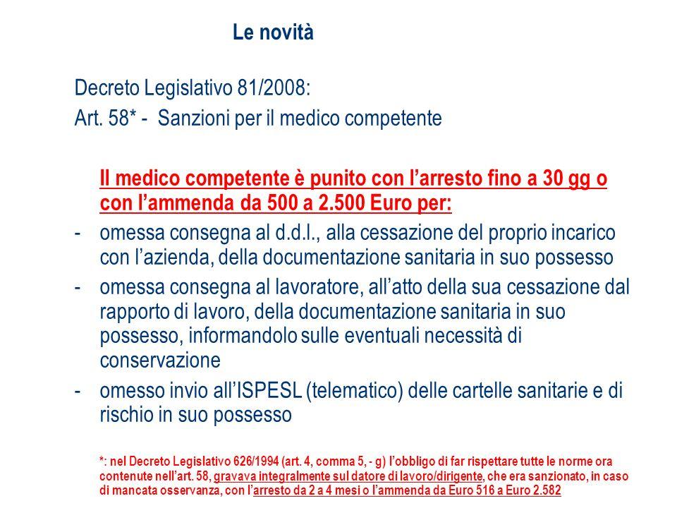 Le novità Decreto Legislativo 81/2008: Art. 58* - Sanzioni per il medico competente Il medico competente è punito con larresto fino a 30 gg o con lamm