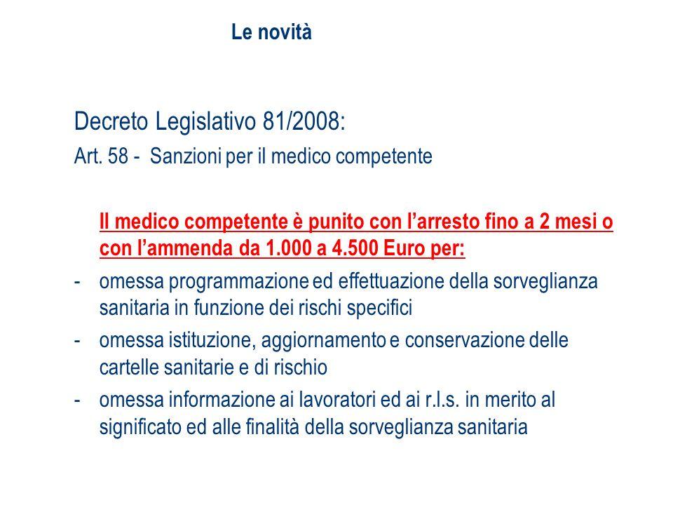 Le novità Decreto Legislativo 81/2008: Art. 58 - Sanzioni per il medico competente Il medico competente è punito con larresto fino a 2 mesi o con lamm