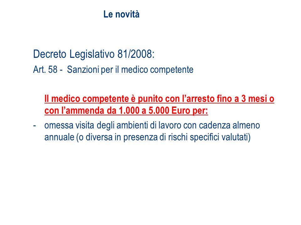 Le novità Decreto Legislativo 81/2008: Art. 58 - Sanzioni per il medico competente Il medico competente è punito con larresto fino a 3 mesi o con lamm