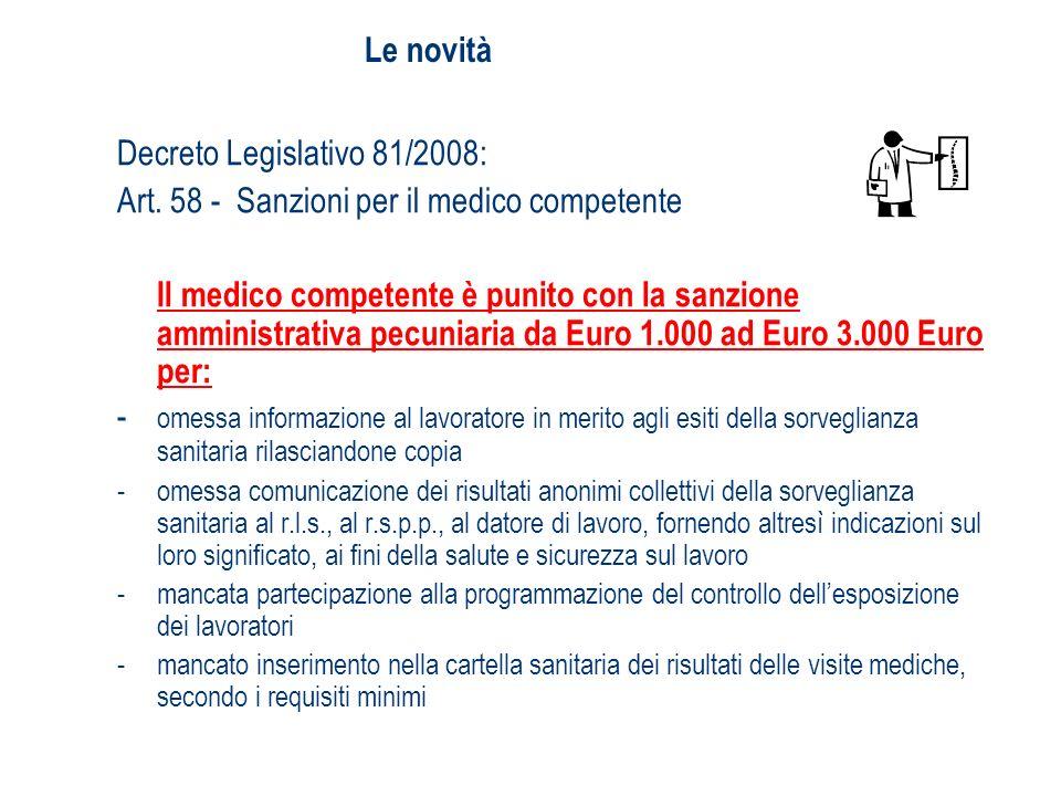 Le novità Decreto Legislativo 81/2008: Art. 58 - Sanzioni per il medico competente Il medico competente è punito con la sanzione amministrativa pecuni