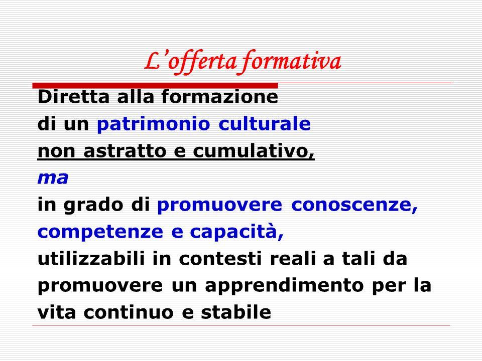 Lofferta formativa Diretta alla formazione di un patrimonio culturale non astratto e cumulativo, ma in grado di promuovere conoscenze, competenze e ca