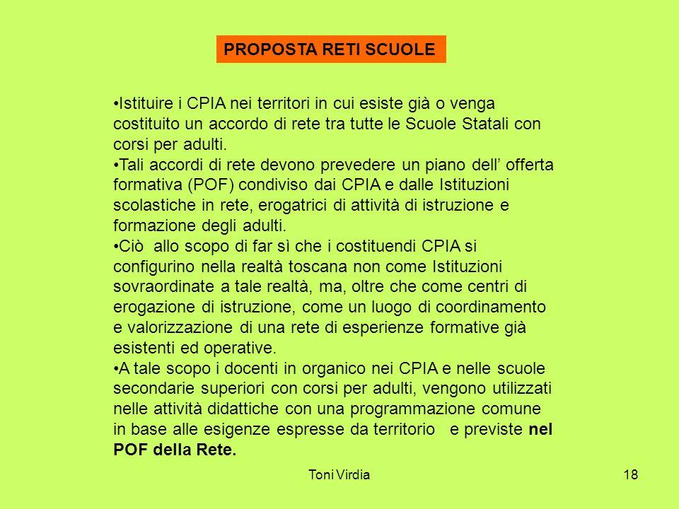 Toni Virdia18 PROPOSTA RETI SCUOLE Istituire i CPIA nei territori in cui esiste già o venga costituito un accordo di rete tra tutte le Scuole Statali con corsi per adulti.