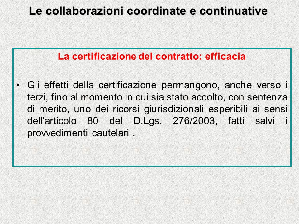 Le collaborazioni coordinate e continuative La certificazione del contratto: efficacia Gli effetti della certificazione permangono, anche verso i terzi, fino al momento in cui sia stato accolto, con sentenza di merito, uno dei ricorsi giurisdizionali esperibili ai sensi dell articolo 80 del D.Lgs.