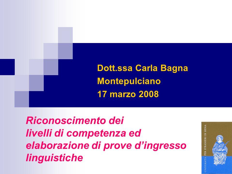 1 Riconoscimento dei livelli di competenza ed elaborazione di prove dingresso linguistiche Dott.ssa Carla Bagna Montepulciano 17 marzo 2008