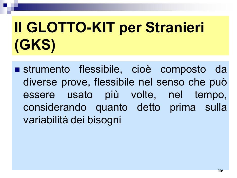 19 Il GLOTTO-KIT per Stranieri (GKS) strumento flessibile, cioè composto da diverse prove, flessibile nel senso che può essere usato più volte, nel te