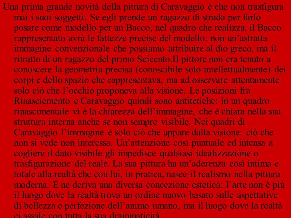 LA LUCE Nei quadri unattenzione particolare è sempre riservata alla luce: Caravaggio vede la realtà e ce ne presenta il significato,emette giudizi morali su di essa enucleando un oggetto da un altro per mezzo della luce,lasciando il resto nellombra.