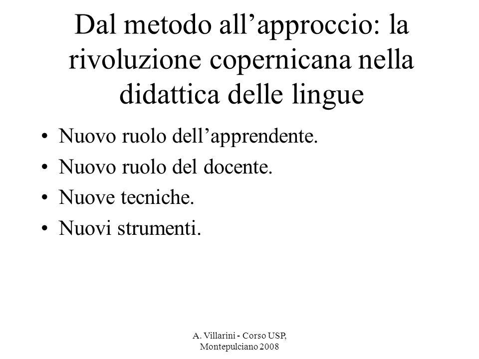 A. Villarini - Corso USP, Montepulciano 2008 Dal metodo allapproccio: la rivoluzione copernicana nella didattica delle lingue Nuovo ruolo dellapprende