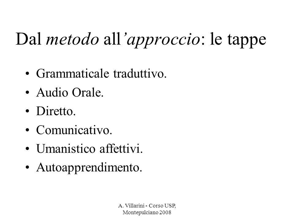 A. Villarini - Corso USP, Montepulciano 2008 Dal metodo allapproccio: le tappe Grammaticale traduttivo. Audio Orale. Diretto. Comunicativo. Umanistico
