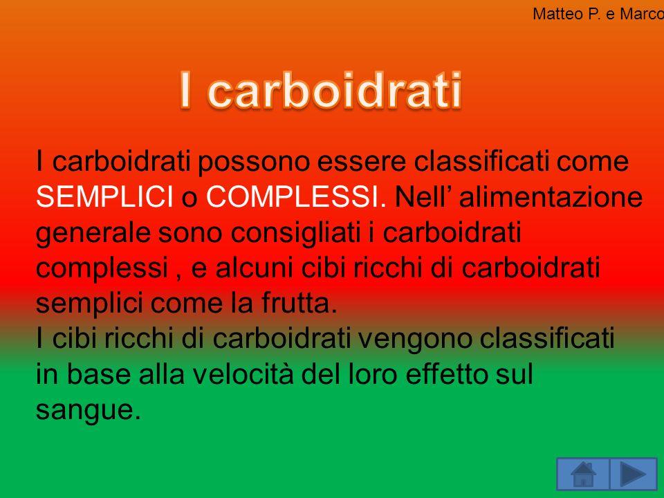 I carboidrati possono essere classificati come SEMPLICI o COMPLESSI. Nell alimentazione generale sono consigliati i carboidrati complessi, e alcuni ci
