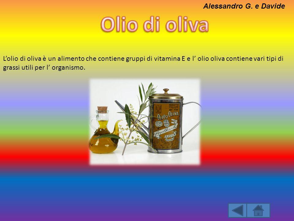 Lolio di oliva è un alimento che contiene gruppi di vitamina E e l olio oliva contiene vari tipi di grassi utili per l organismo. Alessandro G. e Davi