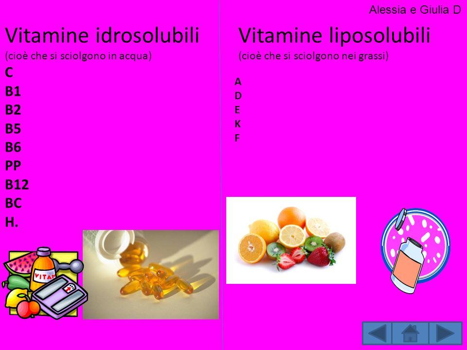 Vitamine idrosolubili (cioè che si sciolgono in acqua) C B1 B2 B5 B6 PP B12 BC H. Vitamine liposolubili (cioè che si sciolgono nei grassi) Alessia e G