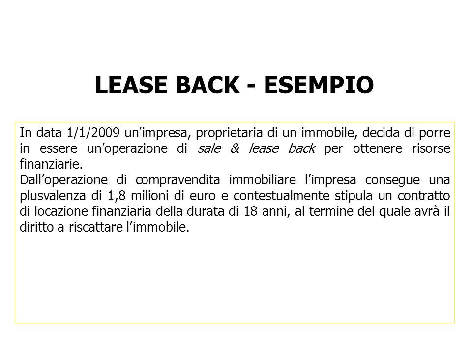 LEASE BACK - ESEMPIO In data 1/1/2009 unimpresa, proprietaria di un immobile, decida di porre in essere unoperazione di sale & lease back per ottenere