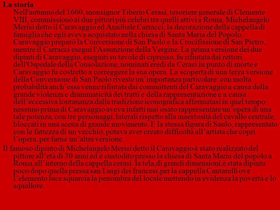 La storia Nell'autunno del 1600, monsignor Tiberio Cerasi, tesoriere generale di Clemente VIII, commissionò ai due pittori più celebri tra quelli atti