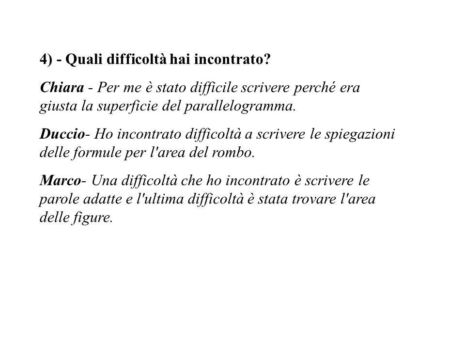 4) - Quali difficoltà hai incontrato? Chiara - Per me è stato difficile scrivere perché era giusta la superficie del parallelogramma. Duccio- Ho incon