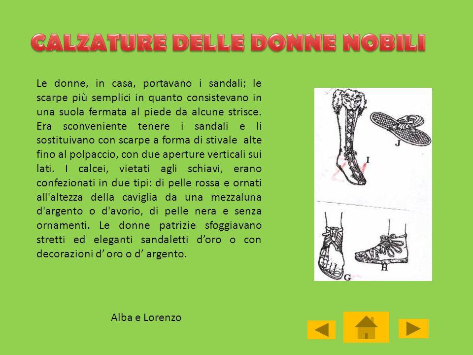 Alba e Lorenzo Le donne, in casa, portavano i sandali; le scarpe più semplici in quanto consistevano in una suola fermata al piede da alcune strisce.