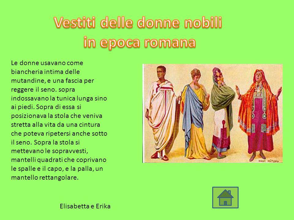 Le donne usavano come biancheria intima delle mutandine, e una fascia per reggere il seno. sopra indossavano la tunica lunga sino ai piedi. Sopra di e