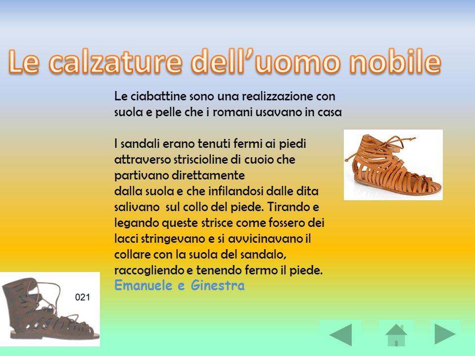 Emanuele e Ginestra Le donne, in casa, portavano i sandali; le scarpe più semplici in quanto consistevano in una suola fermata al piede da alcune strisce.