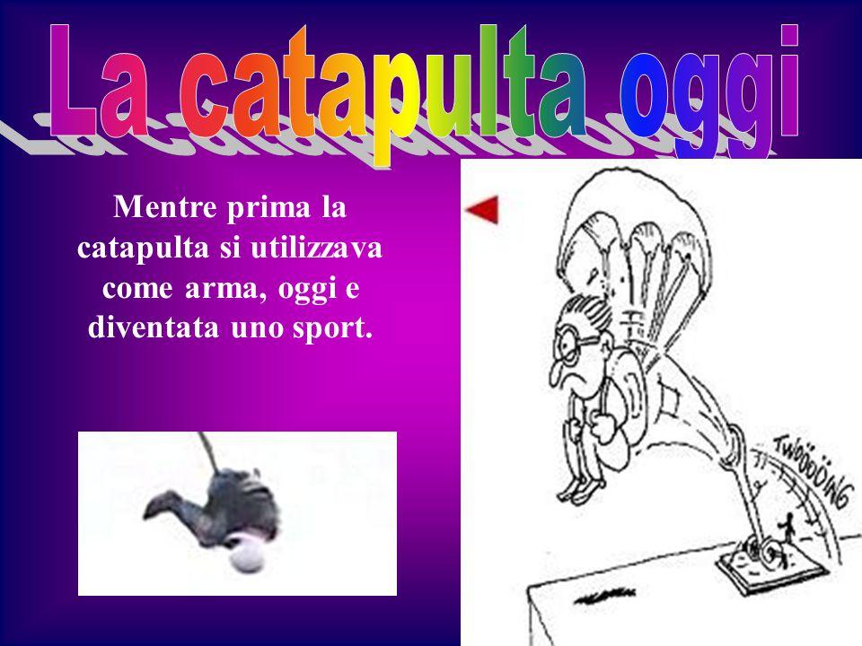 Mentre prima la catapulta si utilizzava come arma, oggi e diventata uno sport.