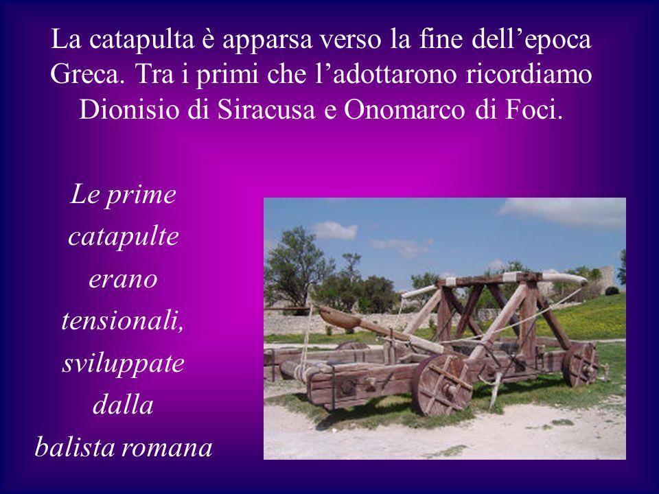 La catapulta è apparsa verso la fine dellepoca Greca. Tra i primi che ladottarono ricordiamo Dionisio di Siracusa e Onomarco di Foci. Le prime catapul
