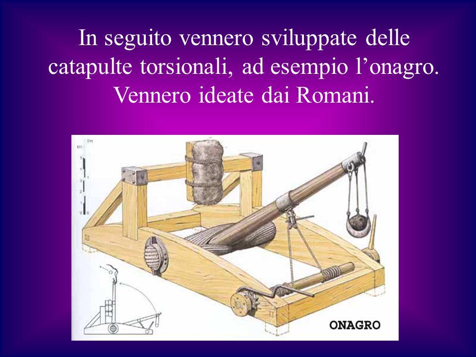 In seguito vennero sviluppate delle catapulte torsionali, ad esempio lonagro. Vennero ideate dai Romani.