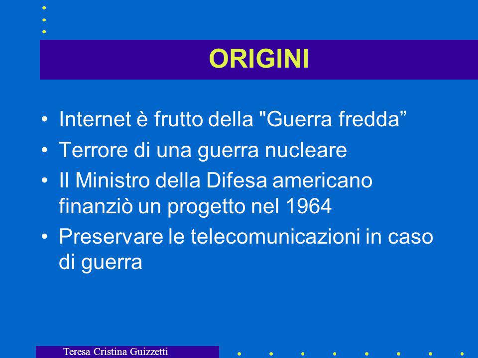 Teresa Cristina Guizzetti ORIGINI Internet è frutto della Guerra fredda Terrore di una guerra nucleare Il Ministro della Difesa americano finanziò un progetto nel 1964 Preservare le telecomunicazioni in caso di guerra