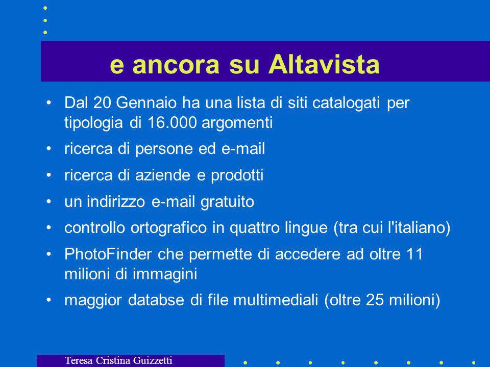 Teresa Cristina Guizzetti Altro su Altavista 0,7 secondi in media per ogni ricerca, completezza dell archivio, 21 milioni di utenti ogni mese, inserisce 10 milioni di nuove pagine Web ogni giorno con procedura Scooter indentificando la lingua originaria oppure traducendo il contenuto delle pagine nella lingua che si vuole