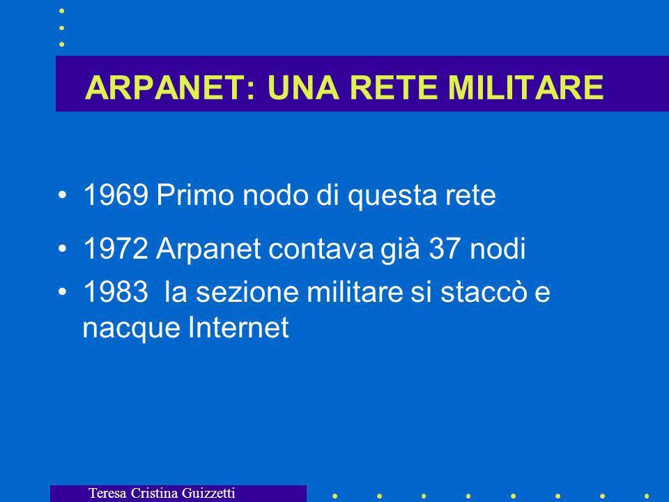 Teresa Cristina Guizzetti ARPANET: UNA RETE MILITARE 1969 Primo nodo di questa rete 1972 Arpanet contava già 37 nodi 1983 la sezione militare si staccò e nacque Internet